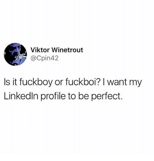 Fuckboy, Viktor, and Perfect: Viktor Winetrout  @Cpin42  Is it fuckboy or fuckboi? I want my  Linkedln profile to be perfect.