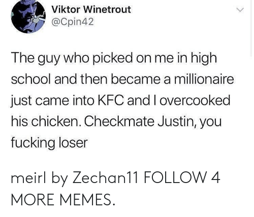 Dank, Kfc, and Memes: Viktor Winetrout  @Cpin42  The guy who picked on me in high  school and then became a millionaire  just came into KFC and I overcooked  his chicken. Checkmate Justin, you  fucking loser meirl by Zechan11 FOLLOW 4 MORE MEMES.