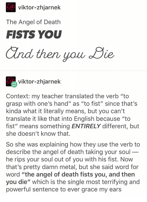 """Teacher, Angel, and Death: viktor-zhjarnek  The Angel of Death  FISTS YOU  and then you Die  viktor-zhjarnek  Context: my teacher translated the verb """"to  grasp with one's hand"""" as """"to fist"""" since that's  kinda what it literally means, but you can't  translate it like that into English because """"to  fist"""" means something ENTIRELY different, but  she doesn't know that.  So she was explaining how they  describe the angel of death taking your soul-  he rips your soul out of you with his fist. Now  that's pretty damn metal, but she said word for  word """"the angel of death fists you, and then  you die"""" which is the single most terrifying and  powerful sentence to ever grace my ears  use the verb to  _"""