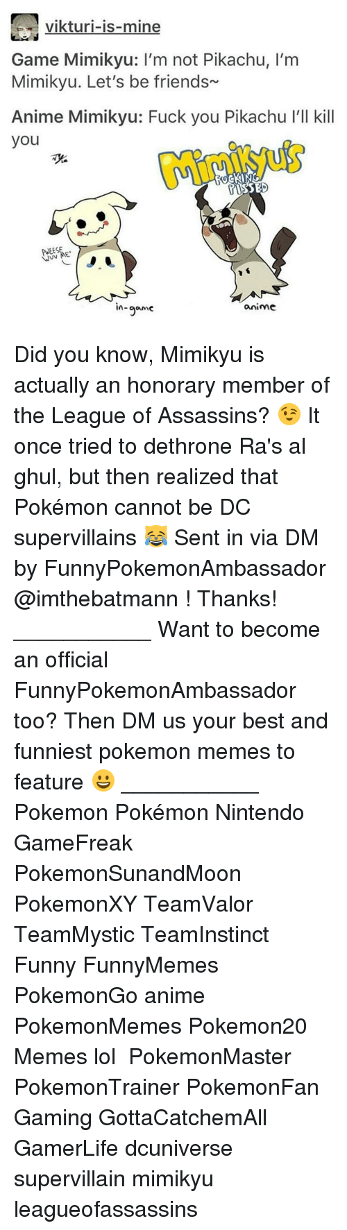 Anime, Friends, and Fuck You: vikturi-is-mine  Game Mimikyu: l'm not Pikachu, l'm  Mimikyu. Let's be friends  Anime Mimikyu: Fuck you Pikachu l'll kill  you  TASSED  WUV ME  anime  In  game Did you know, Mimikyu is actually an honorary member of the League of Assassins? 😉 It once tried to dethrone Ra's al ghul, but then realized that Pokémon cannot be DC supervillains 😹 Sent in via DM by FunnyPokemonAmbassador @imthebatmann ! Thanks! ___________ Want to become an official FunnyPokemonAmbassador too? Then DM us your best and funniest pokemon memes to feature 😀 ___________ Pokemon Pokémon Nintendo GameFreak PokemonSunandMoon PokemonXY TeamValor TeamMystic TeamInstinct Funny FunnyMemes PokemonGo anime PokemonMemes Pokemon20 Memes lol ポケットモンスター PokemonMaster PokemonTrainer PokemonFan Gaming GottaCatchemAll GamerLife dcuniverse supervillain mimikyu leagueofassassins