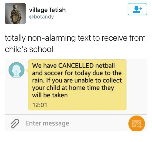 School, Soccer, and Taken: village fetish  @botandy  totally non-alarming text to receive from  child's school  We have CANCELLED netball  and soccer for today due to the  rain. If you are unable to collect  your child at home time they  will be taken  12:01  Enter message