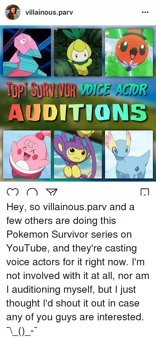 Memes, Pokemon, and youtube.com: villainous.parv  TDPI SURVIVOR VDICE AGOR-  AUDITIONS Hey, so villainous.parv and a few others are doing this Pokemon Survivor series on YouTube, and they're casting voice actors for it right now. I'm not involved with it at all, nor am I auditioning myself, but I just thought I'd shout it out in case any of you guys are interested. ¯\_(ツ)_-¯