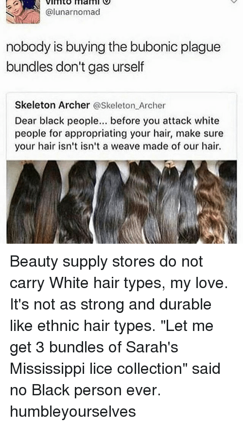 """Love, Memes, and Weave: VImto mam  @lunarnomad  nobody is buying the bubonic plague  bundles don't gas urself  Skeleton Archer @Skeleton Archer  Dear black people. before you attack white  people for appropriating your hair, make sure  your hair isn't isn't a weave made of our hair. Beauty supply stores do not carry White hair types, my love. It's not as strong and durable like ethnic hair types. """"Let me get 3 bundles of Sarah's Mississippi lice collection"""" said no Black person ever. humbleyourselves"""