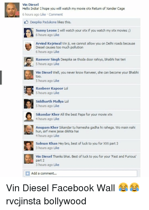 Memes, Vin Diesel, and Diesel: Vin Diesel  Hello India! I hope you will watch my movie xx Return of Xander Cage  6 hours ago Like Comment  Deepika Padukone likes this.  Sunny Leone I will watch your xx if you watch my xx movies  6 hours ago Like  Arvind Kejriwal Vin ji, we cannot allow you on Delhi roads because  Diesel causes too much pollution  6 hours ago Like  Ranveer Singh Deepika se thoda door rahiyo, bhabhi hai teri  5 hours ago Like  Vin Diesel Well, you never know Ranveer, she can become your Bhabhi  too.  5 hours ago Like  Ranbeer Kapoor Lol  5 hours ago Like  Siddharth Mallya Lol  5 hours ago Like  Sikandar Kher All the best Papa for your movie  4 hours ago Like  Anupam Kher Sikandar tu hamesha gadha hi rahega. Wo main nahi  hun, sirf mere jaise dikhta hai  4 hours ago Like  Salman Khan Hey bro, best of luck to you for XO part 3  3 hours ago Like  Vin Diesel Thanks bhai. Best of luck to you for your 'Fast and Furious  part 2  3 hours ago Like  Add a comment Vin Diesel Facebook Wall 😂😂 rvcjinsta bollywood