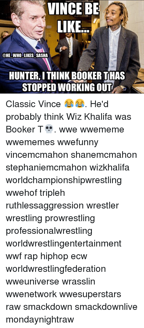 Be Like, Memes, and Rap: VINCE BE  LIKE  @HE WHO LIKES SASHA  HUNTER,I THINK BOOKER THAS  STOPPED WORKING OUT Classic Vince 😂😂. He'd probably think Wiz Khalifa was Booker T💀. wwe wwememe wwememes wwefunny vincemcmahon shanemcmahon stephaniemcmahon wizkhalifa worldchampionshipwrestling wwehof tripleh ruthlessaggression wrestler wrestling prowrestling professionalwrestling worldwrestlingentertainment wwf rap hiphop ecw worldwrestlingfederation wweuniverse wrasslin wwenetwork wwesuperstars raw smackdown smackdownlive mondaynightraw