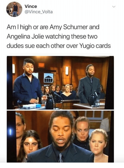 Amy Schumer, Angelina Jolie, and Amy: Vince  @Vince Volta  Am I high or are Amy Schumer and  Angelina Jolie watching these two  dudes sue each other over Yugio cards  0