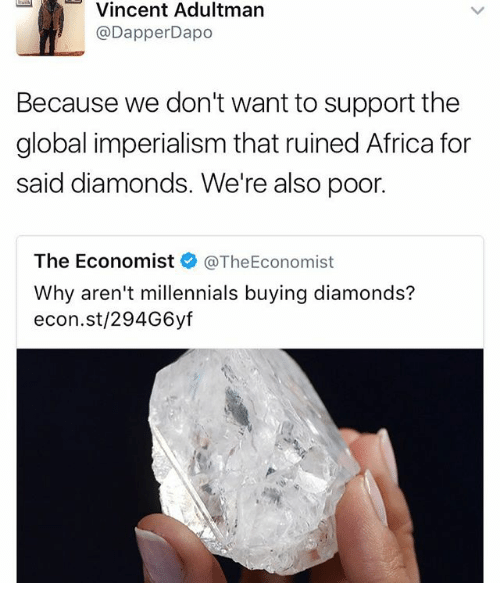 Africa, Memes, and Millennials: Vincent Adult  Dapper Dapo  Because we don't want to support the  global imperialism that ruined Africa for  said diamonds. We're also poor.  The Economist  @The Economist  Why aren't millennials buying diamonds?  econ.st/294G6yf
