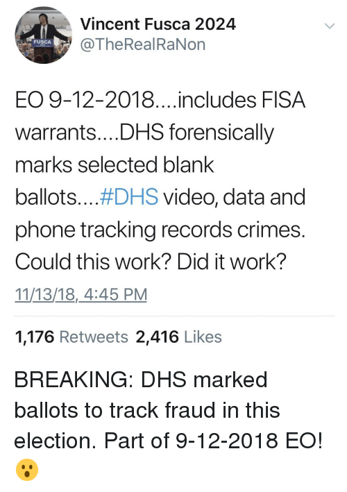 Phone, Work, and Video: Vincent Fusca 2024  @TheReal RaNon  FUSCA  EO 9-12-2018....includes FISA  warrants...,DHS forensically  marks selected blank  ballots #DHS video, data and  phone tracking records crimes.  Could this work? Did it work?  11/13/18,_4:45 PM  1,176 Retweets 2,416 Likes