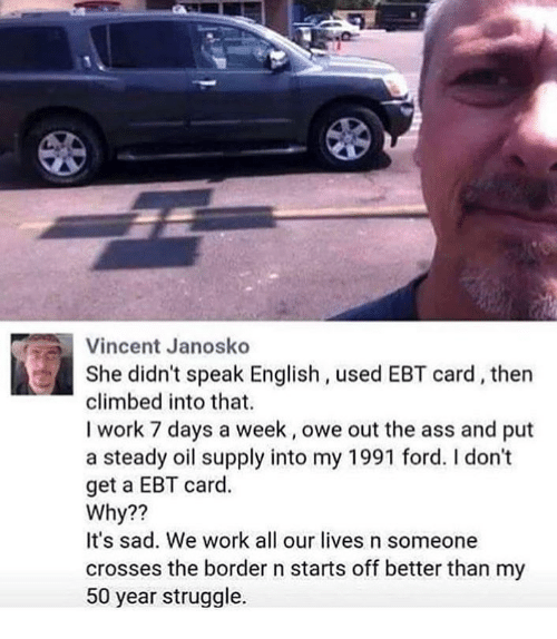 Ass, Memes, and Struggle: Vincent Janosko  She didn't speak English, used EBT card, then  climbed into that.  I work 7 days a week, owe out the ass and put  a steady oil supply into my 1991 ford. I don't  get a EBT card.  Why??  It's sad. We work all our lives n someone  crosses the border n starts off better than my  50 year struggle.