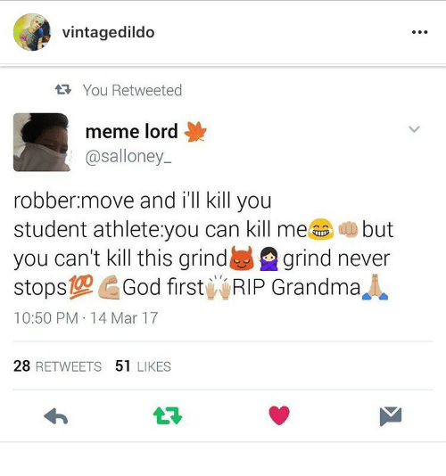 Grandma, Meme, and Never: vintagedildo  1t3 You Retweeted  meme lord  @salloney.  robber.move and i'll kill you  student athlete:you can kill mebut  you can't kill this grindgrind never  stops10God first RIP Grandma  10:50 PM 14 Mar 17  28 RETWEETS 51 LIKES