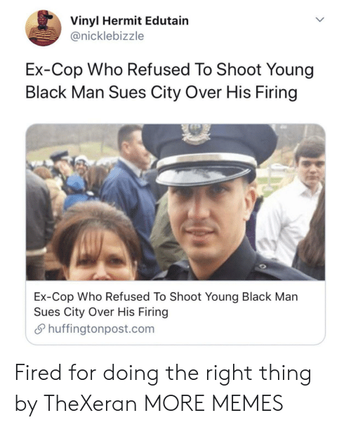 Dank, Memes, and Target: Vinyl Hermit Edutain  @nicklebizzle  Ex-Cop Who Refused To Shoot Young  Black Man Sues City Over His Firing  Ex-Cop Who Refused To Shoot Young Black Man  Sues City Over His Firing  Shuffingtonpost.com Fired for doing the right thing by TheXeran MORE MEMES