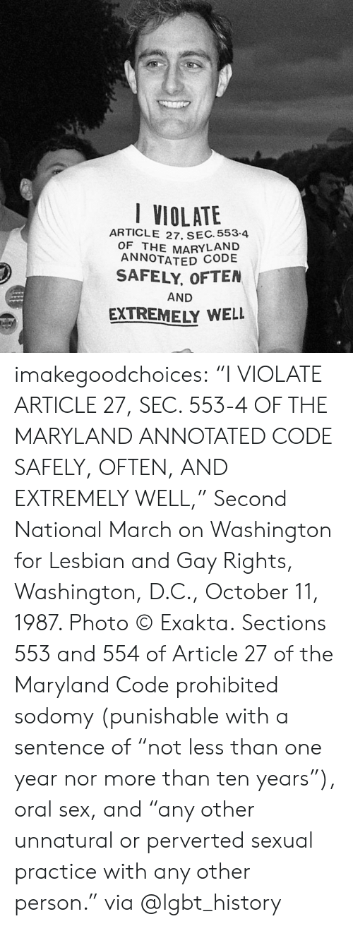 "Instagram, Lgbt, and Sex: VIOLATE  ARTICLE 27, SEC. 553.4  OF THE MARYLAND  ANNOTATED  SAFELY, OFTEN  AND  EXTREMELY WELL imakegoodchoices:     ""I VIOLATE ARTICLE 27, SEC. 553-4 OF THE MARYLAND ANNOTATED CODE SAFELY, OFTEN, AND EXTREMELY WELL,"" Second National March on Washington for Lesbian and Gay Rights, Washington, D.C., October 11, 1987. Photo © Exakta.   Sections 553 and 554 of Article 27 of the Maryland Code prohibited sodomy (punishable with a sentence of ""not less than one year nor more than ten years""), oral sex, and ""any other unnatural or perverted sexual practice with any other person.""  via @lgbt_history"