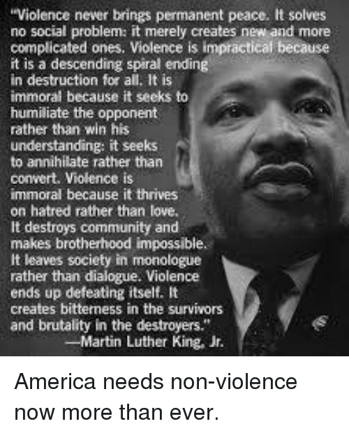 """Martin, Martin Luther King Jr., and Memes: Violence never brings permanent peace. It solves  no social problem: it merely creates new and more  complicated ones, Violence is impractical because  it is a descending spiral ending  in destruction for all. It is  immoral because it seeks to  humiliate the opponent  rather than win his  understanding: it seeks  to annihilate rather than  convert. Violence is  immoral because it thrives  on hatred rather than love,  It destroys community and  makes brotherhood impossible.  It leaves society in monologue  rather than dialogue. Violence  ends up defeating itself. It  creates bitterness in the survivors  and brutality in the destroyers.""""  -Martin Luther King, Jr. America needs non-violence now more than ever."""