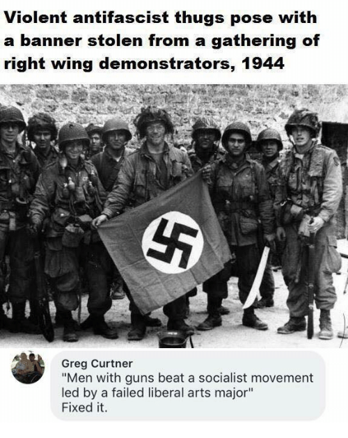 "Guns, Memes, and Socialist: Violent antifascist thugs pose with  a banner stolen g of  right wing demonstrators, 1944  from a gatherin  Greg Curtner  ""Men with guns beat a socialist movement  led by a failed liberal arts major""  Fixed it."