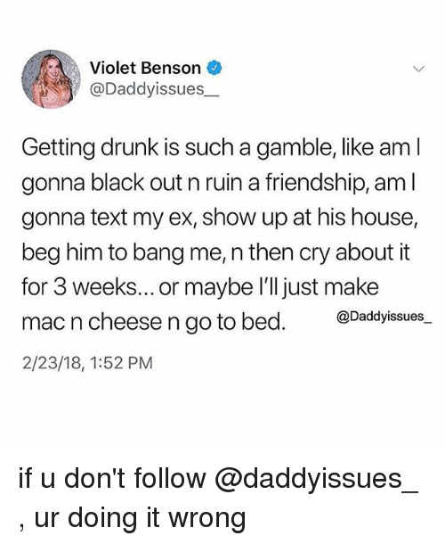 Drunk, Black, and House: Violet Benson  @Daddyissues_  Getting drunk is such a gamble, like am l  gonna black out n ruin a friendship, am l  gonna text my ex, show up at his house,  beg him to bang me, n then cry about it  for 3 weeks... or maybe l'll just make  mac n cheese n go to bed. @Dadyissues.  2/23/18, 1:52 PM if u don't follow @daddyissues_ , ur doing it wrong