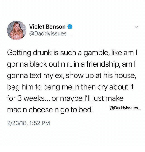 Drunk, Black, and House: Violet Benson  @Daddyissues  Getting drunk is such a gamble, like am I  gonna black out n ruin a friendship, aml  gonna text my ex, show up at his house,  beg him to bang me, n then cry about it  for 3 weeks... or maybe l'll just make  mac n cheese n go to bed. @Daddyssues  2/23/18, 1:52 PM