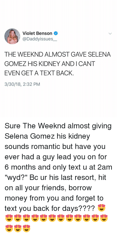 """Friends, Money, and Selena Gomez: Violet Benson  @Daddyissues  THE WEEKND ALMOST GAVE SELENA  GOMEZ HIS KIDNEY ANDICANT  EVEN GET A TEXT BACK  3/30/18, 2:32 PM Sure The Weeknd almost giving Selena Gomez his kidney sounds romantic but have you ever had a guy lead you on for 6 months and only text u at 2am """"wyd?"""" Bc ur his last resort, hit on all your friends, borrow money from you and forget to text you back for days???? 😍😍😍😍😍😍😍😍😍😍😍😍😍😍😍😍"""