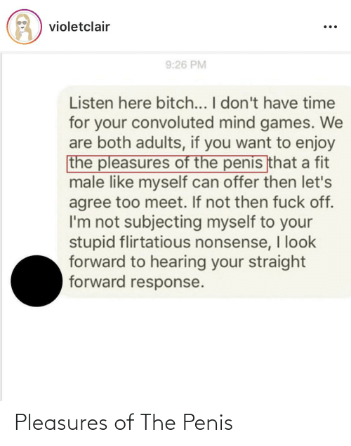 Games, Time, and Mind: violetclair  9:26 PM  Listen here bitch... I don't have time  for your convoluted mind games. We  are both adults, if you want to enjoy  the pleasures of the penis that a fit  male like myself can offer then let's  agree too meet. If not then fuck off.  I'm not subjecting myself to your  stupid flirtatious nonsense, look  forward to hearing your straight  forward response. Pleasures of The Penis