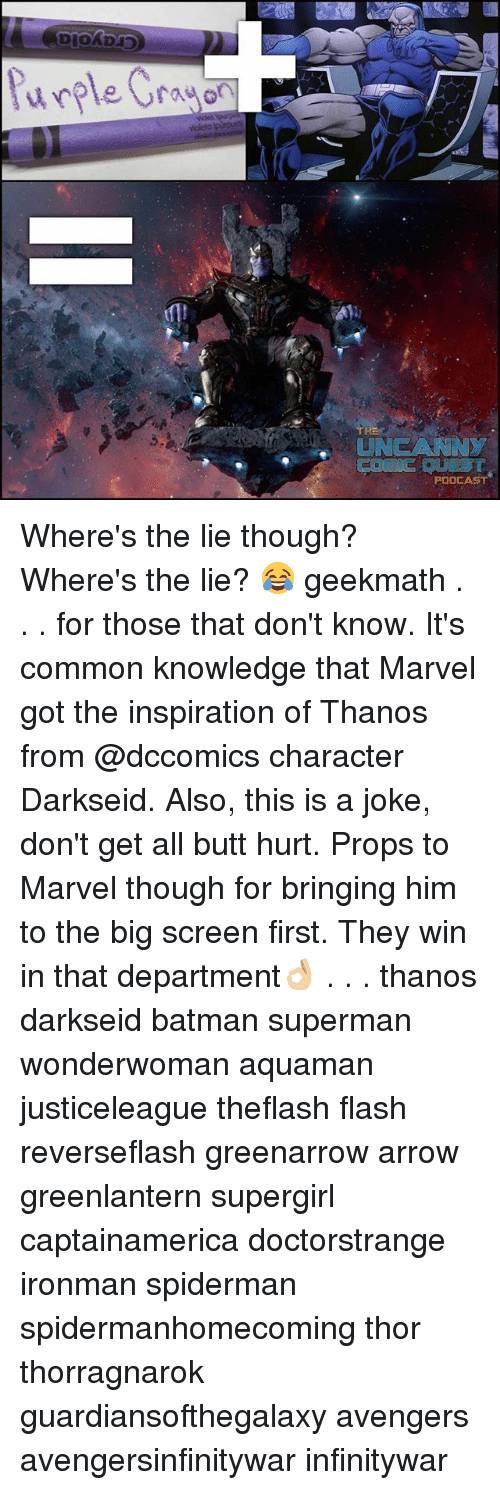 Batman, Butt, and Memes: violeto ipinp  UNGCANNY  PODCAST Where's the lie though? Where's the lie? 😂 geekmath . . . for those that don't know. It's common knowledge that Marvel got the inspiration of Thanos from @dccomics character Darkseid. Also, this is a joke, don't get all butt hurt. Props to Marvel though for bringing him to the big screen first. They win in that department👌🏼 . . . thanos darkseid batman superman wonderwoman aquaman justiceleague theflash flash reverseflash greenarrow arrow greenlantern supergirl captainamerica doctorstrange ironman spiderman spidermanhomecoming thor thorragnarok guardiansofthegalaxy avengers avengersinfinitywar infinitywar