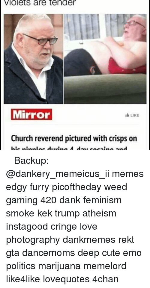 Memes, 🤖, and Gta: Violets are tender  Mirror  LIKE  Church reverend pictured with crisps on ♚ ♚ ♚ Backup: @dankery_memeicus_ii memes edgy furry picoftheday weed gaming 420 dank feminism smoke kek trump atheism instagood cringe love photography dankmemes rekt gta dancemoms deep cute emo politics marijuana memelord like4like lovequotes 4chan