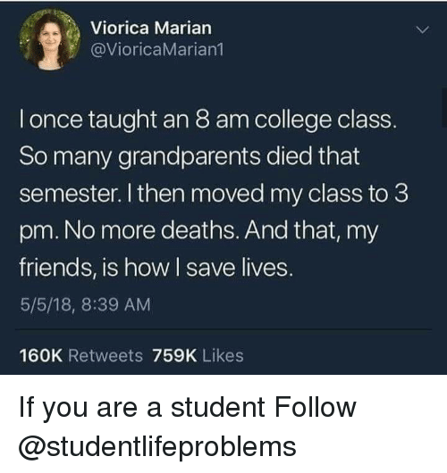 College, Friends, and Tumblr: Viorica Marian  @VioricaMarian  l once taught an 8 am college class.  So many grandparents died that  semester. I then moved my class to 3  pm. No more deaths. And that, my  friends, is how I save lives.  5/5/18, 8:39 AM  160K Retweets 759K Likes If you are a student Follow @studentlifeproblems