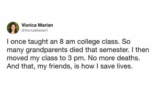 College, Dank, and Friends: Viorica Marian  @VioricaMarian1  I once taught an 8 am college class. So  many grandparents died that semester. I then  moved my class to 3 pm. No more deaths.  And that, my friends, is how I save lives