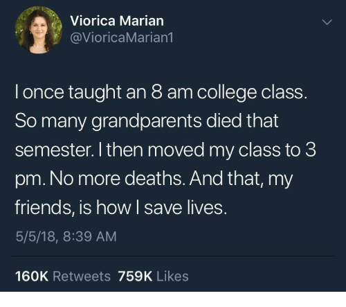 College, Friends, and How: Viorica Marian  @VioricaMarian1  l once taught an 8 am college class  So many grandparents died that  semester. I then moved my class to 3  pm. No more deaths. And that, my  friends, is how I save lives.  5/5/18, 8:39 AM  160K Retweets 759K Likes