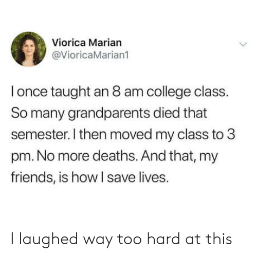 College, Friends, and How: Viorica Marian  @VioricaMarian1  l once taught an 8 am college class.  So many grandparents died that  semester. I then moved my class to 3  pm. No more deaths. And that, my  friends, is how I save lives. I laughed way too hard at this