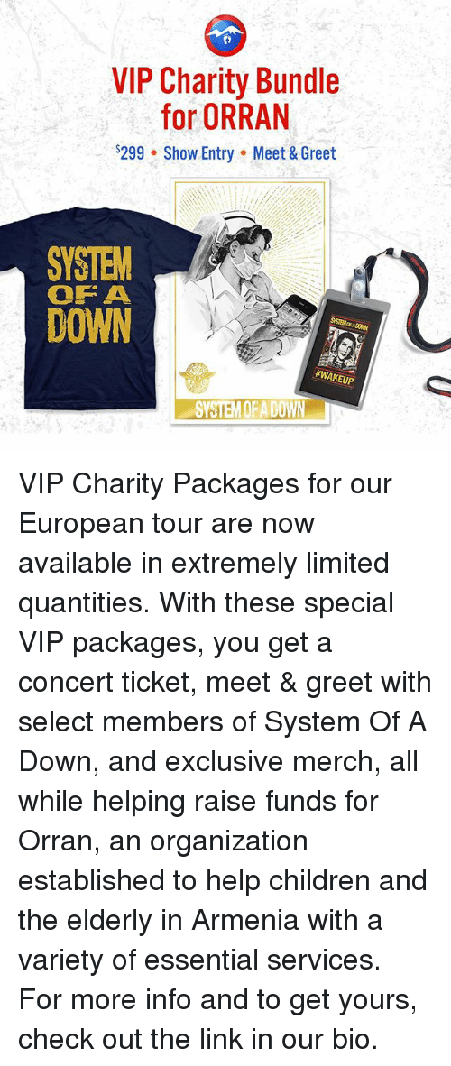 Children, Memes, and Help: VIP Charity Bundle  for ORRAN  $299 Show Entry Meet & Greet  SYSTEM  OF A  DOWN  #WAKEUP  SYSTEM QFADOWN VIP Charity Packages for our European tour are now available in extremely limited quantities. With these special VIP packages, you get a concert ticket, meet & greet with select members of System Of A Down, and exclusive merch, all while helping raise funds for Orran, an organization established to help children and the elderly in Armenia with a variety of essential services. For more info and to get yours, check out the link in our bio.