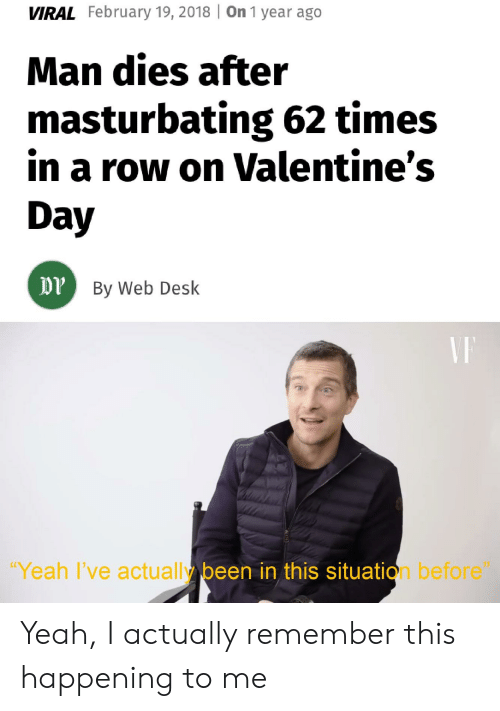 """Yeah, Desk, and Dank Memes: VIRAL February 19, 2018 On 1 year ago  Man dies after  in a row on Valentine's  masturbating 62 times  Day  DP By Web Desk  """"Yeah l've actually been in this situation before"""" Yeah, I actually remember this happening to me"""