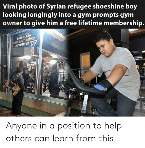 Gym, Free, and Help: Viral photo of Syrian refugee shoeshine boy  looking longingly into a gym prompts gym  owner to give him a free lifetime membership.  BAYANLARA  ÖZEL SAATLERİMİZ  MEVCUTTUR Anyone in a position to help others can learn from this