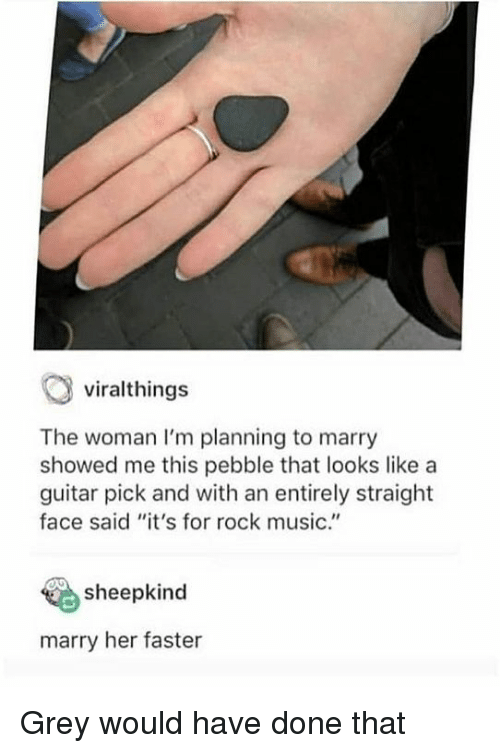 """Music, Grey, and Guitar: viralthings  The woman I'm planning to marry  showed me this pebble that looks like a  guitar pick and with an entirely straight  face said """"it's for rock music.""""  sheepkind  marry her faster Grey would have done that"""
