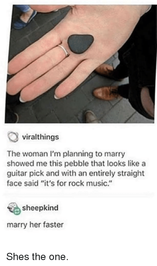 """Music, Guitar, and Her: viralthings  The woman I'm planning to marry  showed me this pebble that looks like a  guitar pick and with an entirely straight  face said """"it's for rock music.""""  sheepkind  marry her faster Shes the one."""