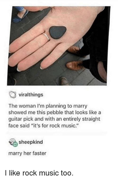 """Music, Guitar, and Her: viralthings  The woman I'm planning to marry  showed me this pebble that looks like a  guitar pick and with an entirely straight  face said """"it's for rock music.""""  sheepkind  marry her faster I like rock music too."""