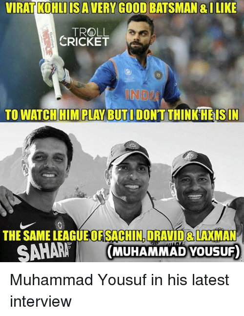 Memes, Troll, and Cricket: VIRAT KOHLIIS A VERY GOOD BATSMAN & ILIKE  TROLL  CRICKET  NDI  TO WATCH HIM PLAY BUTI DONTTHINK HEISIN  THE SAME LEAGUEOF SACHIN,DRAVID& LAXMAN  A (MUHAMMAD YOUSUF) Muhammad Yousuf in his latest interview  <mad>