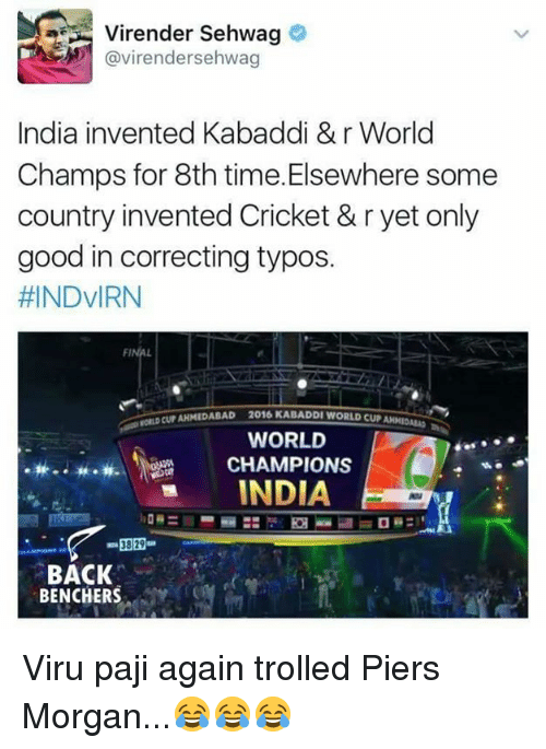 Finals, Memes, and Troll: Virender Sehwag  avirendersehwag  India invented Kabaddi &r World  Champs for 8th time Elsewhere some  country invented Cricket & r yet only  good in correcting typos.  HINDVIRN  FINAL  CUNAHMEDABAD 2016KABADD WORLD CUP  WORLD  CHAMPIONS  INDIA  3829  BACK  BENCHERS Viru paji again trolled Piers Morgan...😂😂😂
