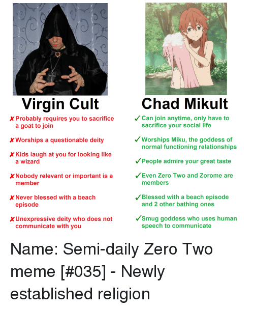Anime, Blessed, and Life: Virgin Cult  Chad Mikult  X Probably requires you to sacrifice  Can join anytime, only have to  sacrifice your social life  a goat to join  XWorships a questionable deity  X Kids laugh at you for looking like  Worships Miku, the goddess of  normal functioning relationships  People admire your great taste  Even Zero Two and Zorome are  a wizard  X Nobody relevant or important is a  member  members  X Never blessed with a beach  Blessed with a beach episode  episode  and 2 other bathing ones  XUnexpressive deity who does not  Smug goddess who uses human  communicate with you  speech to communicate