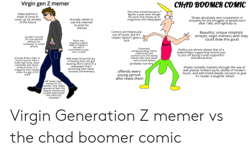 Beautiful, Future, and Internet: Virgin gen Z memer  CHAD BOOMER COMIC  The artist somehow earns 7  figures a year even though  his work only shows up in  magazines and newspapers  Hides behind a  mask of irony to  cover up his anxiety  of the future  Shows absolutely zero compassion or  empathy for the struggles of people born  after 1960, and rightfully  Actually needs to  use the internet  to post his  memes  Comics are hilariously  out of touch, but it's  creator doesn't give a  fuck  Beautiful, unique simplistic  artstyle, virgin memers wish they  could draw this good  Couldn't survive  for one second  without his  Either has  crippling student  debt or needs to  live with 4  roommates to pay  rent, or both  Boom!  computer or smart  phone  CULHI  Extremely  condescending, thinks  millennials and  zoomers are shit eating  retards who have never  seen a book before  Politics are almost always that of a  biden/hillary supporting centrist just  to piss off young trump supporters  and bernie bros  Actually thinks virgin vs  chad is funnier than a  really high brow, clever  extremely well drawn  political comic in a  magazine that nobody  under the age of 50  reads  Will never know the joy  of finding that one gut  busting short comic in a  newspaper that's  brimming with clever  societal commentary  (probably true tbh)  Shows comedic mastery through the  well placed brilliant puns, dislike of modern  music, and well timed deadly sarcasm to give  it's reader a laughter attack  offends every  young person  who reads them  will never make  money for his  memes, only reddit  upvotes at best (his  original memes are  usually downvoted  into obscurity  anyways) Virgin Generation Z memer vs the chad boomer comic