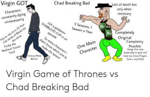 Ass, Bad, and Breaking Bad: Virgin GOT  Chad Breaking Bad  Lots of death but  only when  necessary  Characters  constantly dying  unnecessarily  STA  5 Seasons, 1  Season a Year  Br ea  amn  Completely  Original  One Main  Character  Completely  Possible  Songs that vary  drastically in style and  tone (ex Dead Fingers  Talkin' and DLZ)  ny cha  Medieval Sound  Track  Funky Ass  Fantasy Make  Believe Virgin Game of Thrones vs Chad Breaking Bad