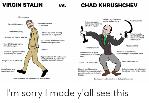 """Complex, Life, and Logic: VIRGIN STALIN  CHAD KHRUSHCHEV  VS.  Kills comrades  Wears a regular suit like  normal human beings  Rehabilitates Tito  Is secure enough to  shamelessly display his  #TrueSelf in public  Bans logic because  """"its bourgeois""""  Paranoid & insecure  does sadboi poetry  Throws opponents to Gulag  because has no argument  Single-handedly  rejuvenates Soviet  social, cultural and  intellectual life  Calls himself """"Man of Steel"""" lol  As a brainlet thinks that barracks  communism is good praxis  Uses NKVD to oppress the  shit out of everyone  Abolishes NKVD  Abolishes GULAG  Famines  Doesn't do personality cult,  demonstrating the purity of his praxis  Dresses in a general's uniform  veritable master of space  communism; has no time for  poetry  despite being civil official  Biggest nuke only 400 kilotons, was  already pre-emptively cucked by  Americans with 10,900 kilotons  Resigns to cult of personality  Doesn't kill comrades  IC orn Communes]  Biggest nuke 50 megatons  (50,000 kilotons), shockwaves felt  across the globe & unrivalled to  this day  Delegates power to the Regional  Soviets out of love for the workers  Hates Tito because  inferiority complex  Leads WWII from the safe comfort of lakeside dacha  Commands from the frontlines in Stalingrad like a man I'm sorry I made y'all see this"""