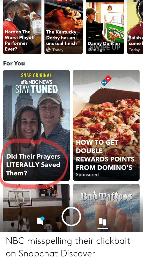 Facepalm, News, and Snapchat: VIRGINITY  CHURRO  Harden The  Worst Playoff  Performer  Ever?  The Kentucky  ROS Salah  Derby has an  unusual finish  some I  Danny Duncan  0m  Today  For You  SNAP ORIGINAL  NBC NEWS  STAY TUNED  HOW TO GET  DOUBLE  Did Their PrayersREWARDS POINTS  LITERALLY Saved  Them?  FROM DOMINO'S  Sponsored NBC misspelling their clickbait on Snapchat Discover