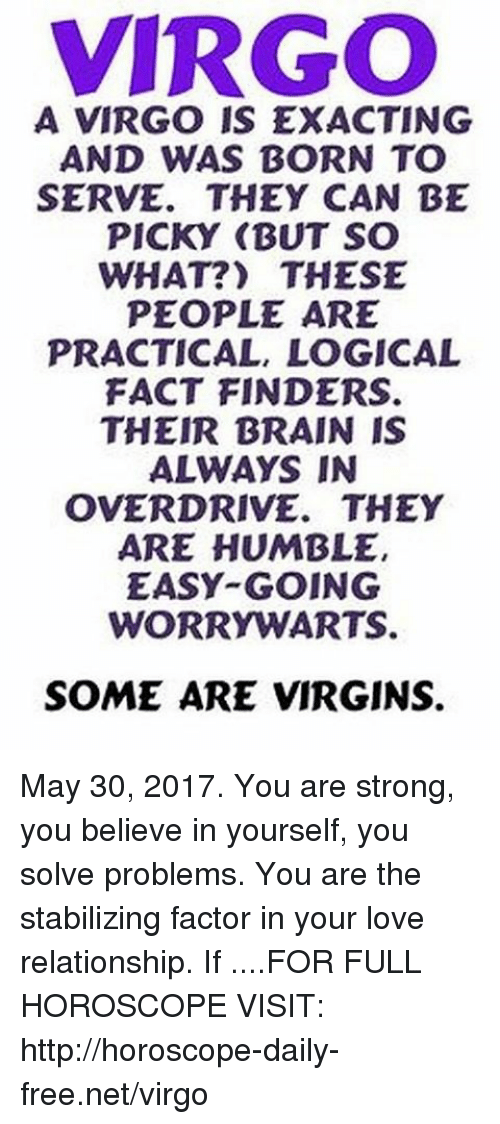 Love, Brain, and Free: VIRGO  A VIRGO IS EXACTING  AND WAS BORN TO  SERVE. THEY CAN BE  PICKY (BUT SO  WHAT?) THESE  PEOPLE ARE  PRACTICAL, LOGICAL  FACT FINDERS.  THEIR BRAIN IS  ALWAYS IN  OVERDRIVE. THEY  ARE HUMBLE,  EASY GOING  WORRY WARTS.  SOME ARE VIRGINS. May 30, 2017. You are strong, you believe in yourself, you solve problems. You are the stabilizing factor in your love relationship. If  ....FOR FULL HOROSCOPE VISIT: http://horoscope-daily-free.net/virgo