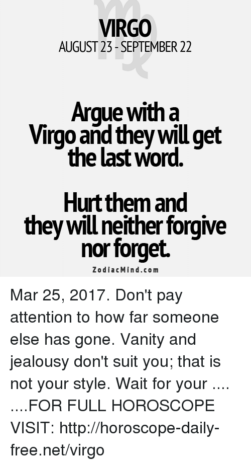 Arguing, Free, and Horoscope: VIRGO  AUGUST 23- SEPTEMBER 22  Argue with a  Virgo and they will get  the last word  Hurt them and  they will neither forgive  nor forget.  Z o dia c Min d.com Mar 25, 2017. Don't pay attention to how far someone else has gone. Vanity and jealousy don't suit you; that is not your style. Wait for your .... ....FOR FULL HOROSCOPE VISIT: http://horoscope-daily-free.net/virgo