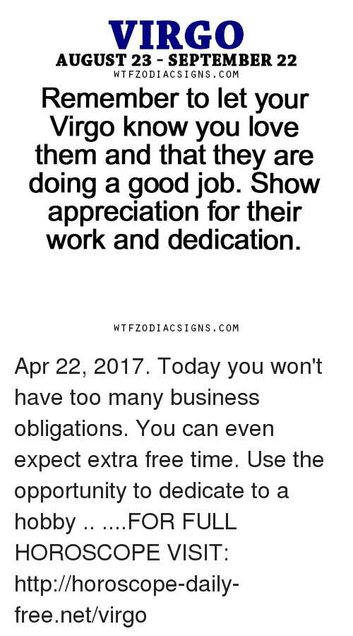 Love, Work, and Business: VIRGO  AUGUST 23 SEPTEMBER 22  W TFZ0 DIAC SIGNS COM  Remember to let your  Virgo know you love  them and that they are  doing a good job. Show  appreciation for their  work and dedication.  W TFZ0 DIAC SIGNS COM Apr 22, 2017. Today you won't have too many business obligations. You can even expect extra free time. Use the opportunity to dedicate to a hobby .. ....FOR FULL HOROSCOPE VISIT: http://horoscope-daily-free.net/virgo