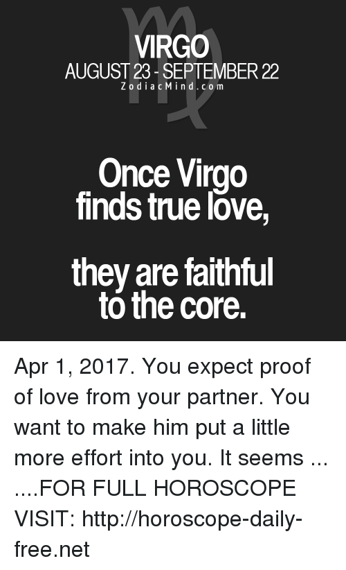 Love, True, and Free: VIRGO  AUGUST 23 SEPTEMBER 22  Z o d i a c M I n d C o m  Once Virgo  finds true love  they are faithful  to the core. Apr 1, 2017. You expect proof of love from your partner. You want to make him put a little more effort into you. It seems ... ....FOR FULL HOROSCOPE VISIT: http://horoscope-daily-free.net