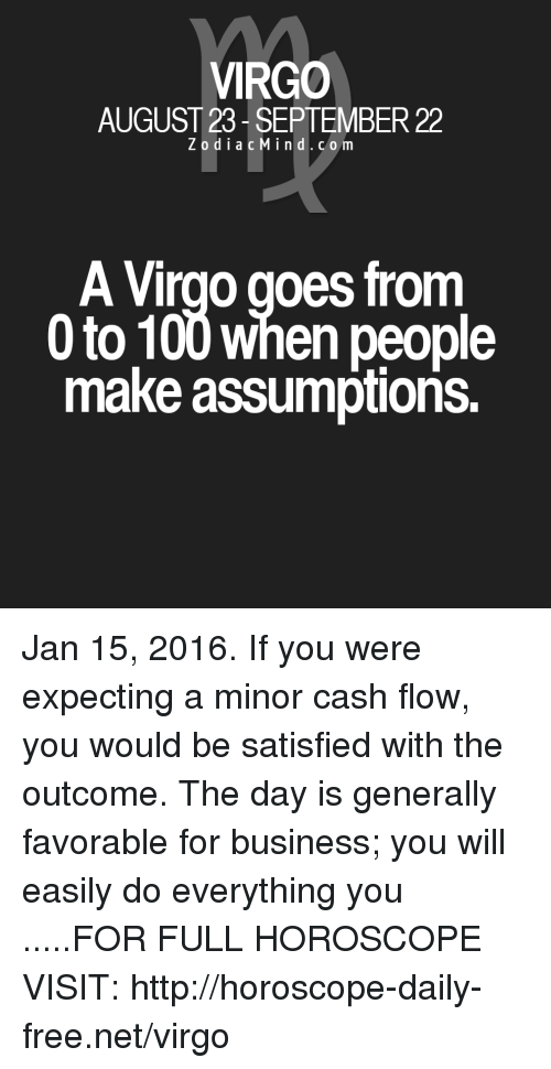 Anaconda, Business, and Free: VIRGO  AUGUST 23-SEPTEMBER 22  ZodiacMind.com  odiaCMInd.com  A Virgo goes from  0to 100 when people  make assumptions. Jan 15, 2016. If you were expecting a minor cash flow, you would be satisfied with the outcome. The day is generally favorable for business; you will easily do everything you  .....FOR FULL HOROSCOPE VISIT: http://horoscope-daily-free.net/virgo