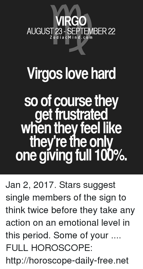 Anaconda, Love, and Period: VIRGO  AUGUST 23- SEPTEMBER 22  ZodiacMind.com  Virgos love hard  so of course they  get frustrated  when thev feel like  they're the onl  one giving full 100%. Jan 2, 2017. Stars suggest single members of the sign to think twice before they take any action on an emotional level in this period.  Some of your  .... FULL HOROSCOPE: http://horoscope-daily-free.net