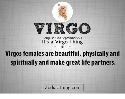 Beautiful, Life, and Virgo: VIRGO  (August 23 to September 22)  It's a Virgo Thing  Virgos females are beautiful, physically and  spiritually and make great life partners.  ZodiacThing.com