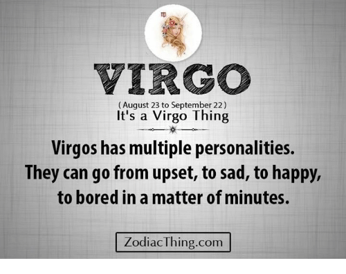 Bored, Happy, and Virgo: VIRGO  (August 23 to September 22)  It's a Virgo Thing  Virgos has multiple personalities.  They can go from upset, to sad, to happy,  to bored in a matter of minutes.  ZodiacThing.com