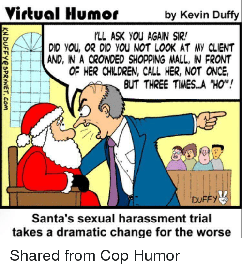 Memes, Duffy, and 🤖: Virtual Humor  by Kevin Duffy  ILL ASK YOU AGAIN SIR!  DID YOU, OR DID YOU NOT LOOK AT MY CLIENT  AND, INACROWDED SHOPPING MALL, IN PRONT  OF HER CHILDREN, CALL HER, NOT ONCE,  BUT THREE TIMES...A HO'N!  DUFFY  Santa's sexual harassment trial  takes a dramatic change for the worse Shared from Cop Humor